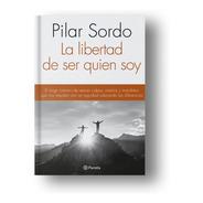 La Libertad De Ser Quien Soy - Pilar Sordo - Ed. Planeta