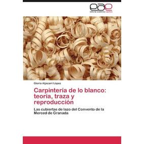 Libro Carpinteria De Lo Blanco: Teoria, Traza Y Reproducci