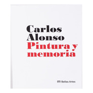 Carlos Alonso. Pintura Y Memoria.