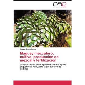 Libro Maguey Mezcalero, Cultivo, Produccion De Mezcal Y Fe