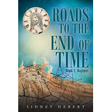 Roads To The End Of Time: Book 1: Rapture Sidney Hebert