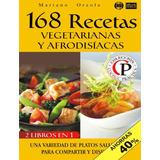 168 Recetas Vegetarianas Y Afrodisiacas - 2 Libros En 1 -pdf