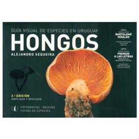 Hongos - Guía Visual De Especies En Uruguay 2ª Ed.- Sequeira
