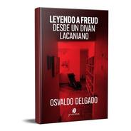 Leyendo A Freud Desde Un Diván Lacaniano O. Delgado (gr)