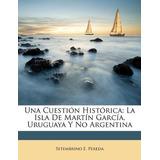 Una Cuestion Historica : La Isla De Martin Garcia, Uruguaya