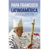 Latinoamérica Conversaciones Con Reyes Alcaide Papa Francisc