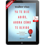 Ya Te Dije Adiós, Ahora Cómo Te Olvido Walter Riso Pdf Libro