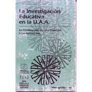 La Investigación Educativa En La U.a.a. : La Construcción De
