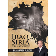 Iraq, Siria Y El Anticristo / Armando Alducin