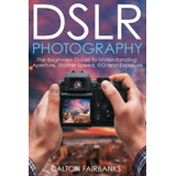 Dslr Photography: The Beginners Guide To Understanding Aper