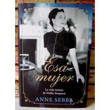Esa Mujer Anne Sebba Vida Íntima De Wallis Simpson