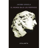 El Mundo Bajo Los Parpados - Jacobo Siruela - Atalanta