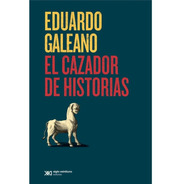El Cazador De Historias - Eduardo Galeano