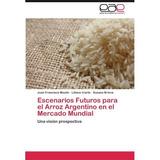 Escenarios Futuros Para El Arroz Argentino En El Mercado Mu