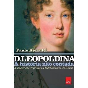 D. Leopoldina - A Historia Nao Contada - A Mulher Que Arquit