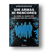 Sin Armas Ni Rencores. El Robo Del Siglo. Rodolfo Palacios
