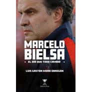Marcelo Bielsa El Dia Que Todo Cambio / Luis Gaston Mora
