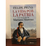 La Vida Por La Patria.biografía Mariano Moreno-felipe Pigna