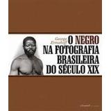 O Negro Na Fotografia Brasileira Do Século Xix