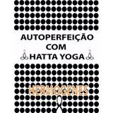 Autoperfeição Com Hatha Yoga - Hermogenes (ebook)