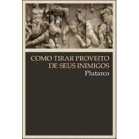 Livro Como Tirar Proveito De Seus Inimigos Plutarco