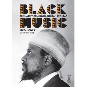 Black Music Free Jazz Y Conciencia Negra 1959-1967. L. Jones