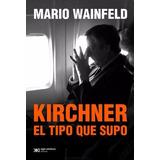 Kirchner, El Tipo Que Supo - Mario Wainfeld