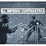 Cómo Se Hizo Star Wars: El Imperio Contraataca Jonathan W.