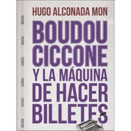 Boudou Ciccone Y La Máquina De Hacer Billetes - Alconada...