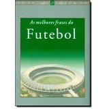 Melhores Frases Do Futebol, As - Coleção O Saber & O Sabor