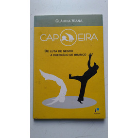 Livro Capoeira Claudia Viana De Luta De Negro A Exercicio De