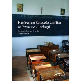 Histórias Da Educação Católica No Brasil E Em Portugal