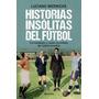 Historias Insolitas Del Futbol - Luciano Wernicke