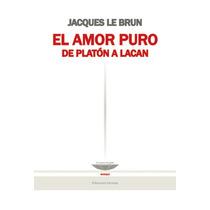 El Amor Puro. De Platón A Lacan - Jacques Le Brun -