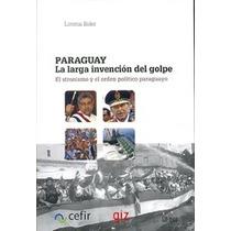 Paraguay- La Larga Invención Del Golpe-stronismo-l. Soler
