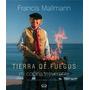 Tierra De Fuegos. Mi Cocina Irreverente - Francis Mallmann