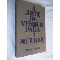 Janet I. Wolf - A Arte De Vender Para A Mulher