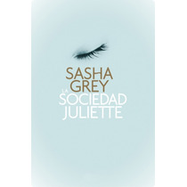 Ebook - La Sociedad Juliette ¿ Sasha Grey (pdf, Epub Y Mobi)