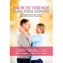 Amor De Verdade Dura Para Sempre - Gary Smalley