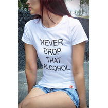 T-shirts Baby Look Never Drop That Alcohol