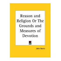 Reason And Religion Or The Grounds And Measures, John Norris