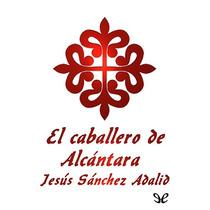 El Caballero De Alcántara Jesús Sánchez Adal Libro Digital