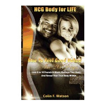 Hcg Body For Life: How To Feel Good Naked In, Colin F Watson