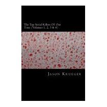Top Serial Killers Of Our Time (volumes 1, 2,, Jason Krueger