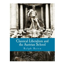 Classical Liberalism And The Austrian School, Ralph Raico