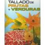 Tallado De Frutas Y Verduras (paso A Paso A Color) 1 Volumen