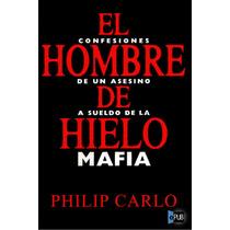 El Hombre De Hielo Confesiones De Un Asesino - Philip Carlo