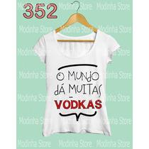 Camiseta Blusa Tshirt Feminina O Mundo Da Muitas Vodkas Lok