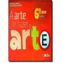 A Arte De Fazer Arte. 6º Ano Denise Akel Haddad E Outro
