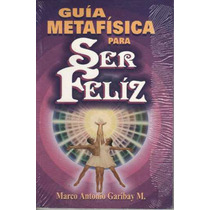Guia Metafisica Para Ser Feliz / Marco Antonio Garibay M.